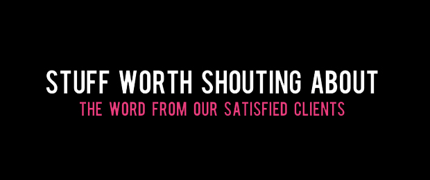 Stuff Worth Shouting About - The Word from our Satisfied Clients